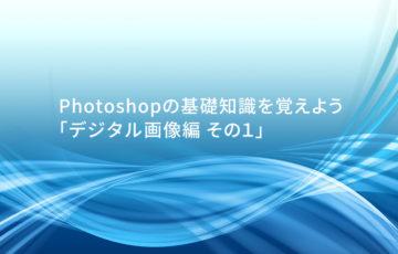 Photoshopの基礎知識を覚えよう 「デジタル画像編 その1」