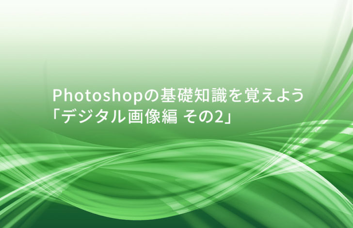 #04 Photoshopの基礎知識を覚えよう 「デジタル画像編 その2」
