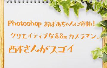 Photoshop おばあちゃんに感動! 88歳カメラマン、西本喜美子さんがスゴイ!