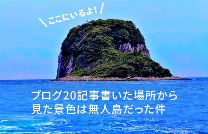 ブログ20記事書いた場所から見た景色は無人島だった件
