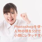 Photoshopを使って人物の顔を5分で小顔にレタッチする方法