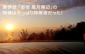 東伊豆 「御宿 風月無辺」の特棟はやっぱり特等席だった!
