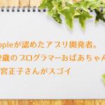 Appleが認めたアプリ開発者。82歳のプログラマーおばあちゃん、若宮正子さんがスゴイ