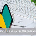 【経験談】初心者がネットショップを開業する際の注意点