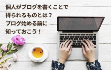 個人がブログを書くことで得られるものとは?ブログ始める前に知っておこう!